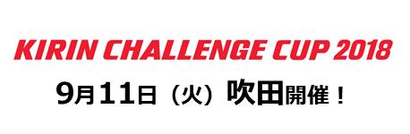 キリンチャレンジカップ2018 9月11日 吹田開催!